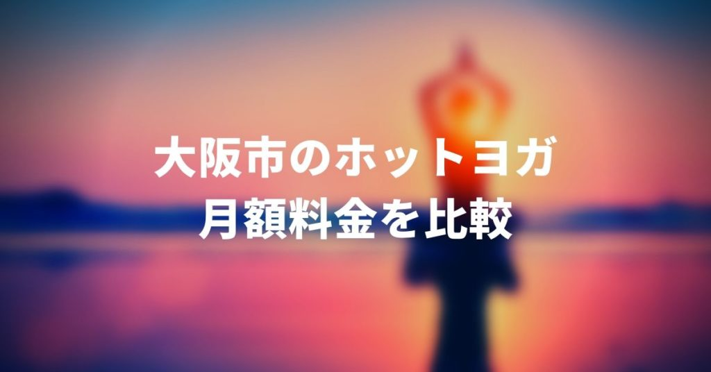 大阪のホットヨガ月額料金比較